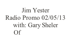 Jim Yester Radio Promo 02/05/13 with: Gary Sheler Of KAAA/KZZZ